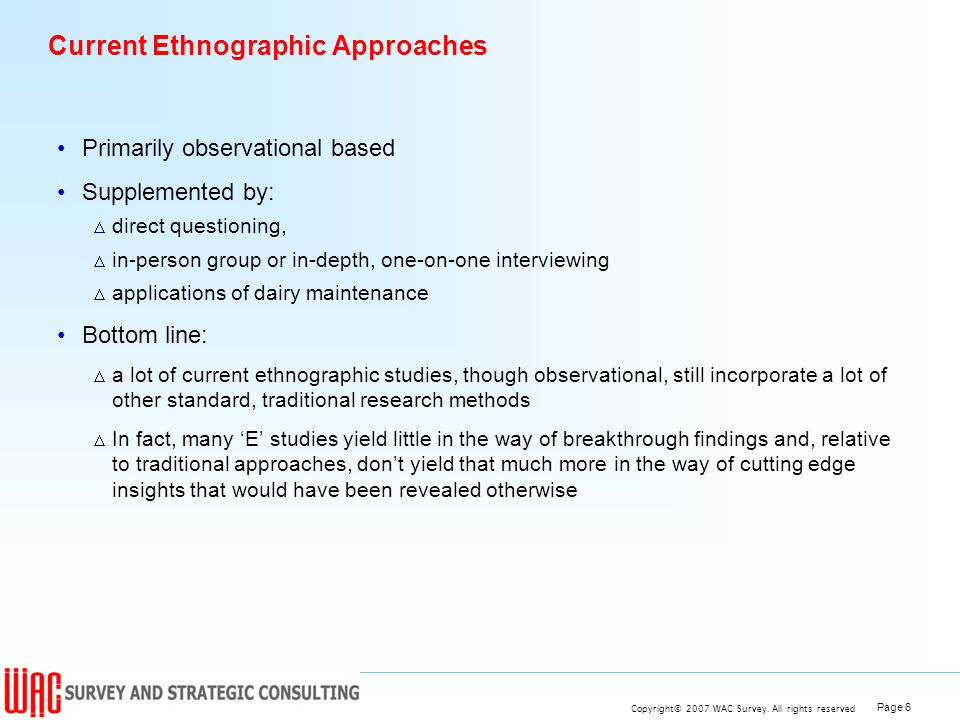 Page 6 Copyright© 2007 WAC Survey. All rights reserved Current Ethnographic Approaches Primarily observational based Supplemented by: direct questioni
