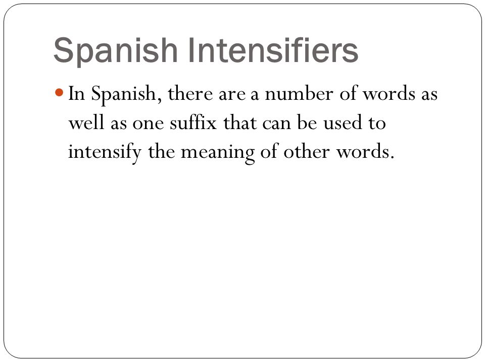 In Spanish, there are a number of words as well as one suffix that can be used to intensify the meaning of other words.