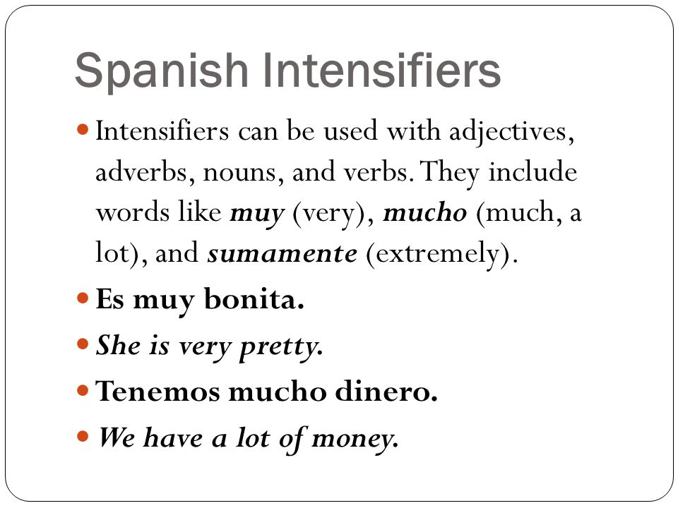 Spanish Intensifiers Intensifiers can be used with adjectives, adverbs, nouns, and verbs. They include words like muy (very), mucho (much, a lot), and