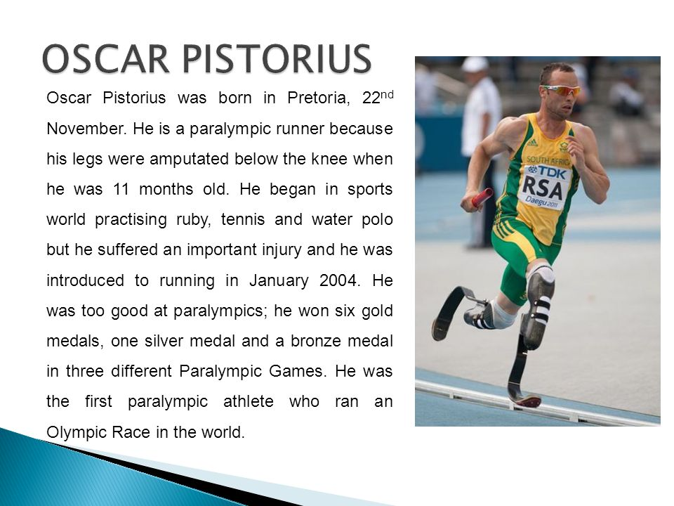 Oscar Pistorius was born in Pretoria, 22 nd November. He is a paralympic runner because his legs were amputated below the knee when he was 11 months o