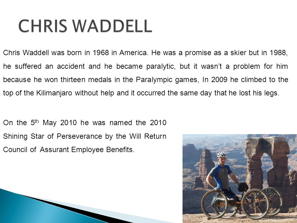 Chris Waddell was born in 1968 in America. He was a promise as a skier but in 1988, he suffered an accident and he became paralytic, but it wasnt a pr