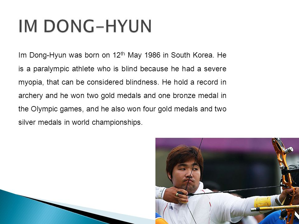 Im Dong-Hyun was born on 12 th May 1986 in South Korea. He is a paralympic athlete who is blind because he had a severe myopia, that can be considered