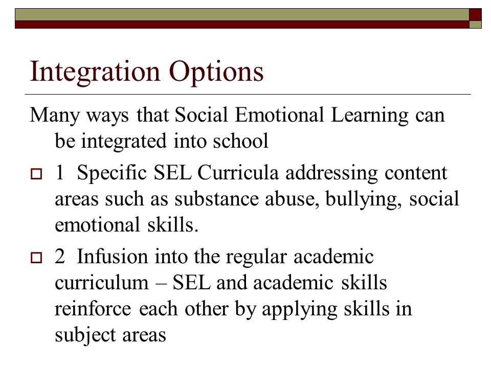 Integration Options Many ways that Social Emotional Learning can be integrated into school 1 Specific SEL Curricula addressing content areas such as s