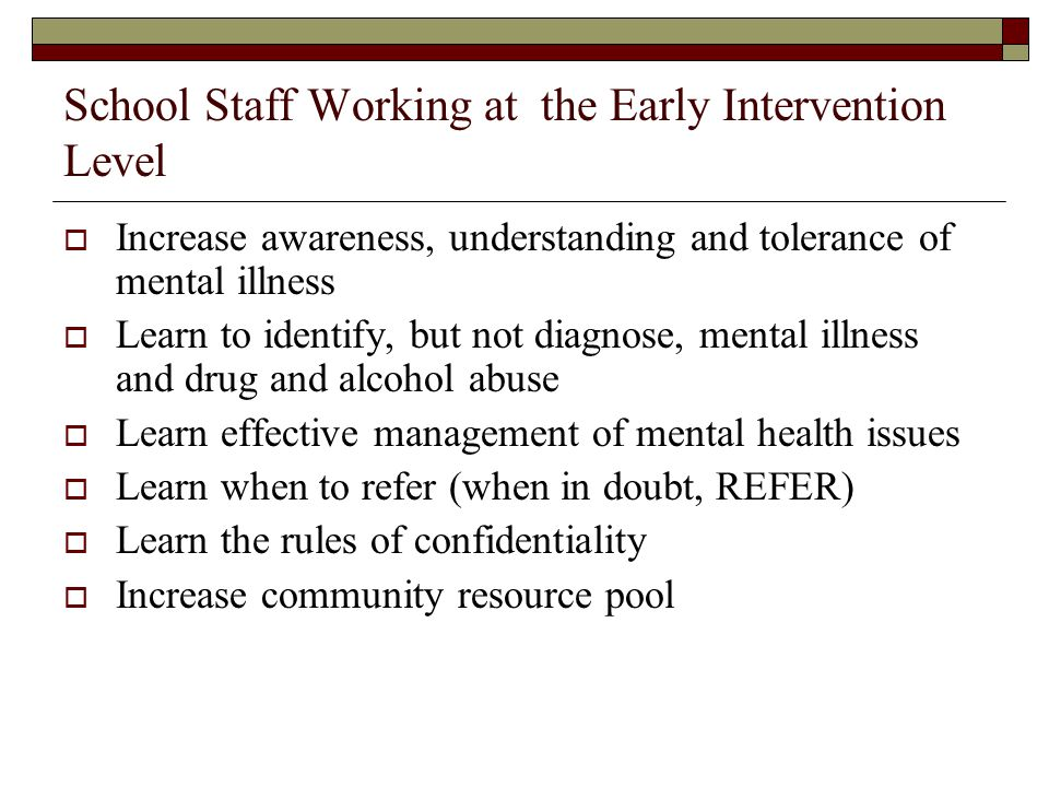 School Staff Working at the Early Intervention Level Increase awareness, understanding and tolerance of mental illness Learn to identify, but not diag