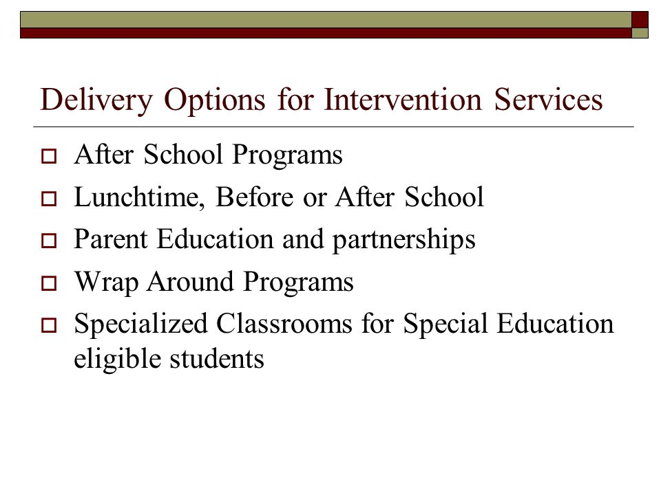 Delivery Options for Intervention Services After School Programs Lunchtime, Before or After School Parent Education and partnerships Wrap Around Progr