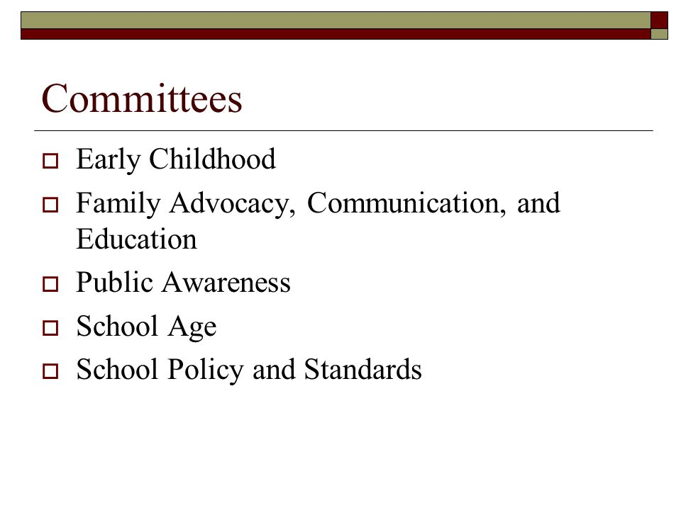 Committees Early Childhood Family Advocacy, Communication, and Education Public Awareness School Age School Policy and Standards