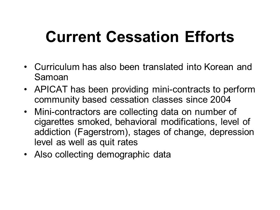 Current Cessation Efforts Curriculum has also been translated into Korean and Samoan APICAT has been providing mini-contracts to perform community based cessation classes since 2004 Mini-contractors are collecting data on number of cigarettes smoked, behavioral modifications, level of addiction (Fagerstrom), stages of change, depression level as well as quit rates Also collecting demographic data
