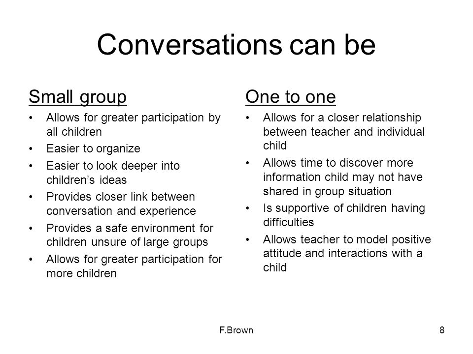 Conversations can be Small group Allows for greater participation by all children Easier to organize Easier to look deeper into childrens ideas Provid