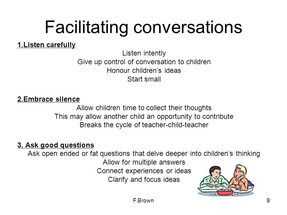 Facilitating conversations 1.Listen carefully Listen intently Give up control of conversation to children Honour childrens ideas Start small 2.Embrace