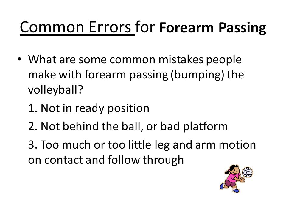 Common Errors for Forearm Passing What are some common mistakes people make with forearm passing (bumping) the volleyball? 1. Not in ready position 2.