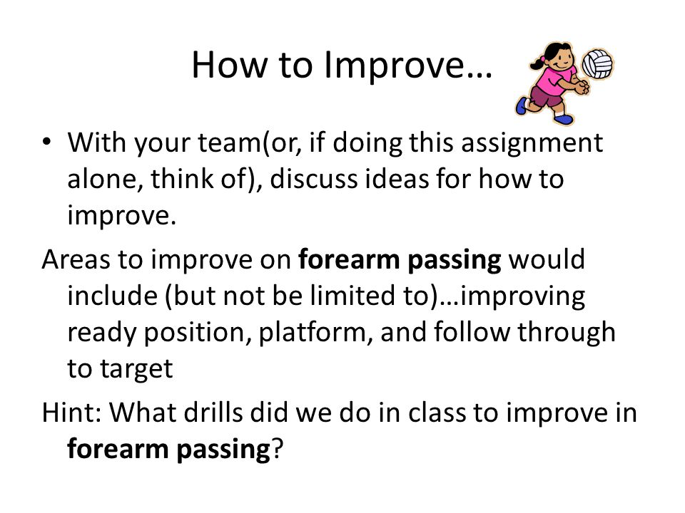 How to Improve… With your team(or, if doing this assignment alone, think of), discuss ideas for how to improve. Areas to improve on forearm passing wo