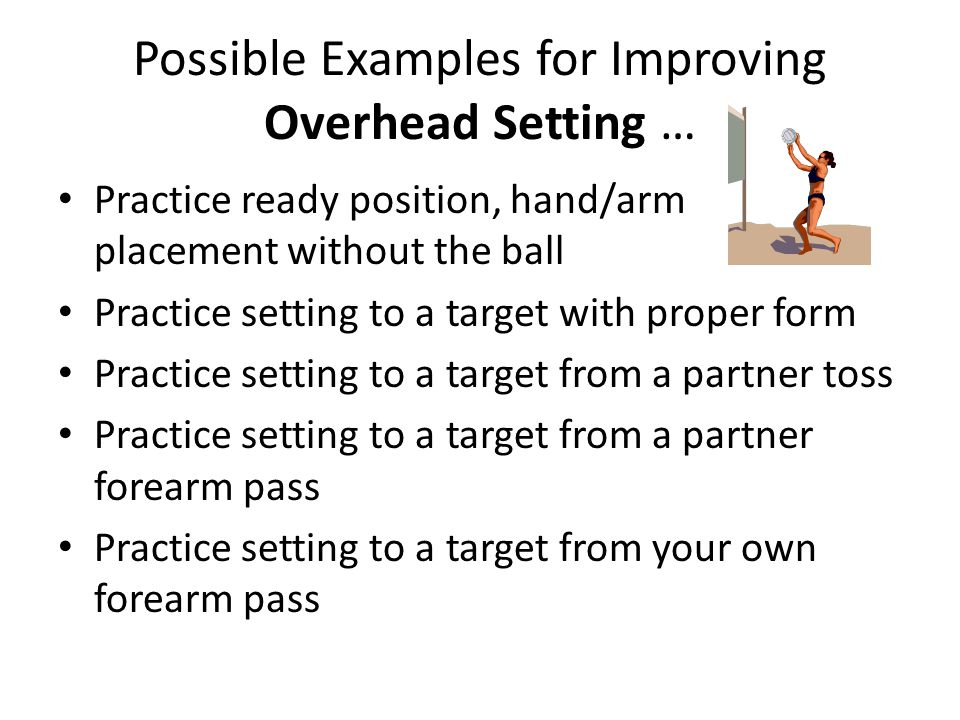 Possible Examples for Improving Overhead Setting … Practice ready position, hand/arm placement without the ball Practice setting to a target with prop