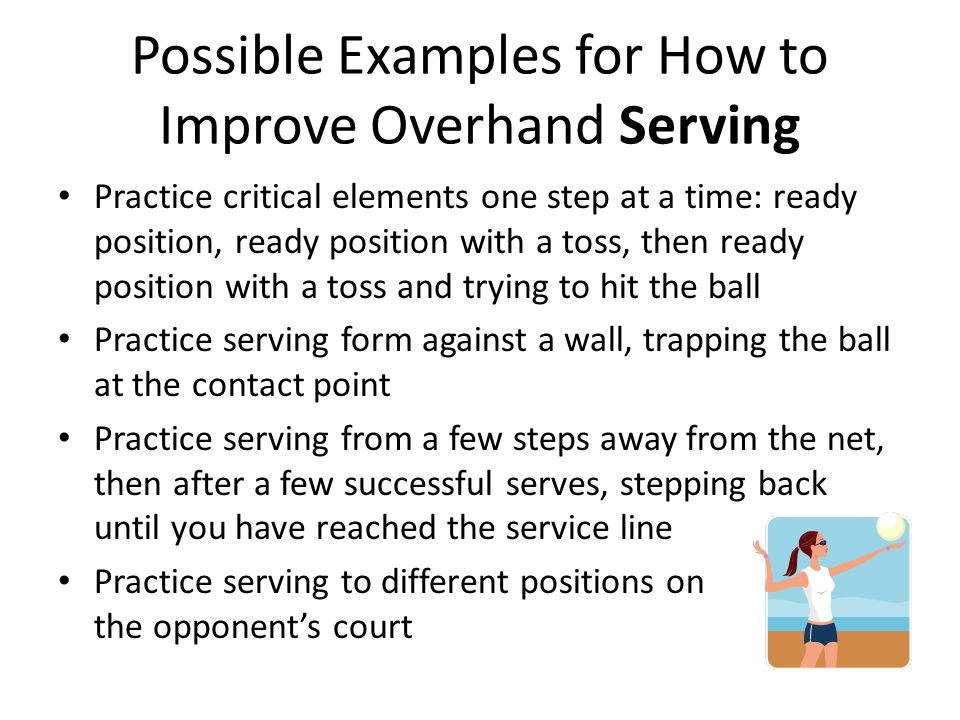 Possible Examples for How to Improve Overhand Serving Practice critical elements one step at a time: ready position, ready position with a toss, then