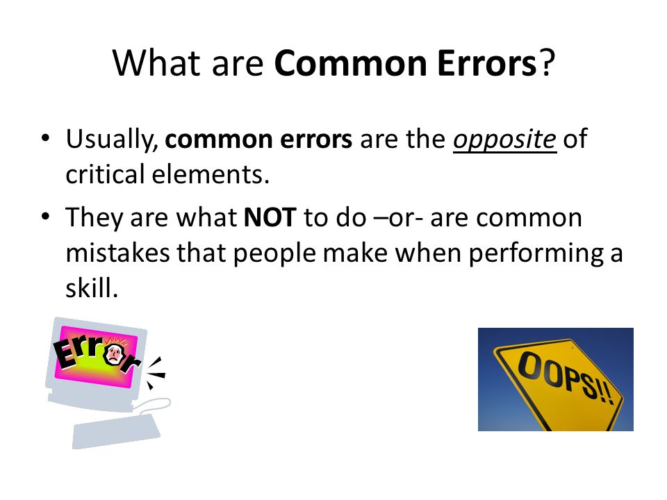 What are Common Errors? Usually, common errors are the opposite of critical elements. They are what NOT to do –or- are common mistakes that people mak