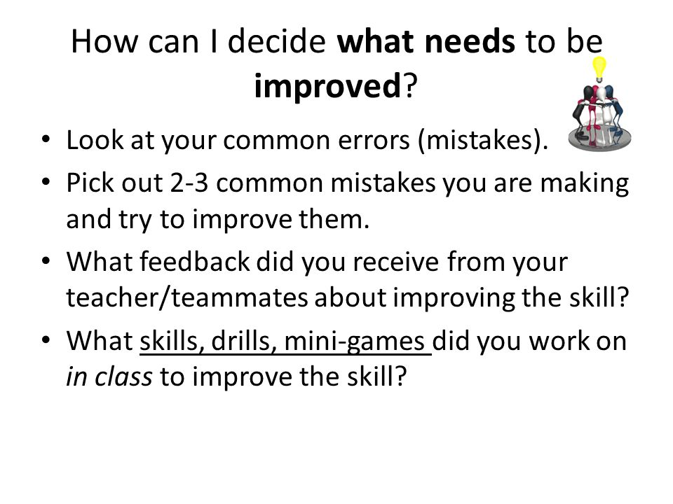 How can I decide what needs to be improved? Look at your common errors (mistakes). Pick out 2-3 common mistakes you are making and try to improve them