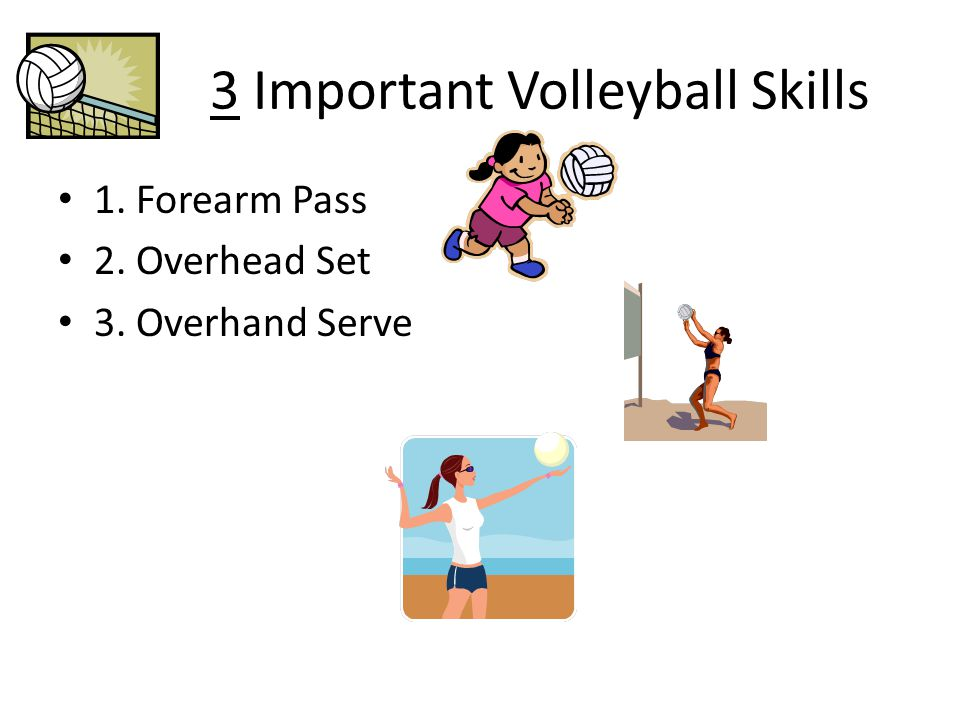 3 Important Volleyball Skills 1. Forearm Pass 2. Overhead Set 3. Overhand Serve
