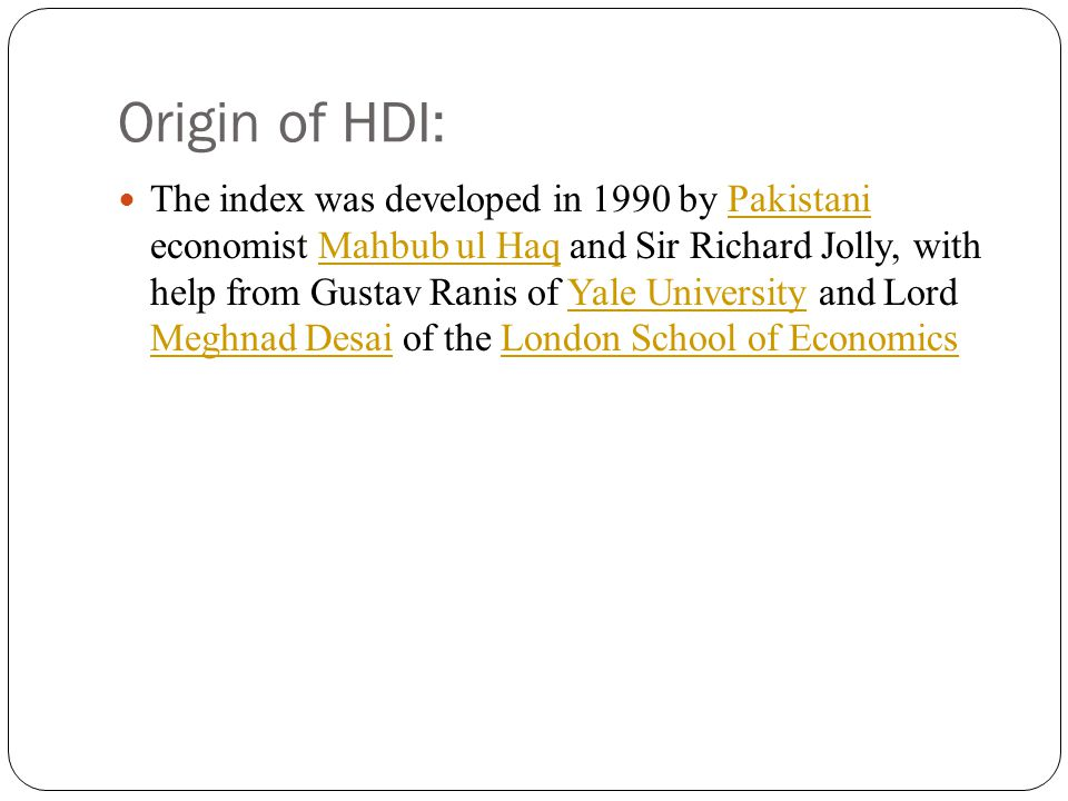 Origin of HDI: The index was developed in 1990 by Pakistani economist Mahbub ul Haq and Sir Richard Jolly, with help from Gustav Ranis of Yale Univers