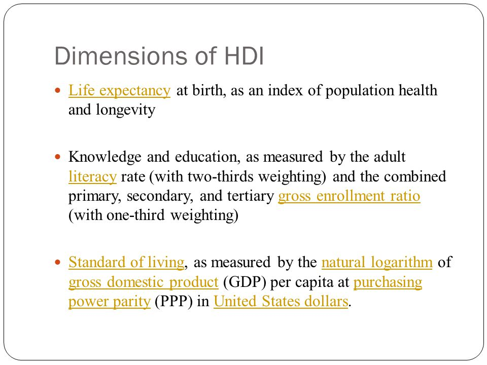 Dimensions of HDI Life expectancy at birth, as an index of population health and longevity Life expectancy Knowledge and education, as measured by the