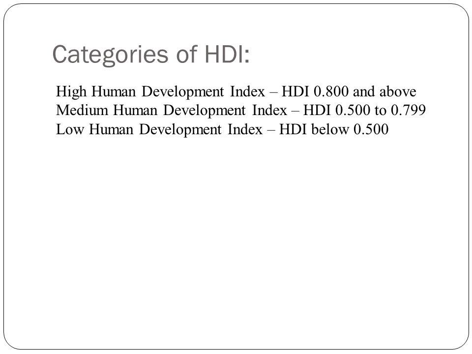 Categories of HDI: High Human Development Index – HDI 0.800 and above Medium Human Development Index – HDI 0.500 to 0.799 Low Human Development Index