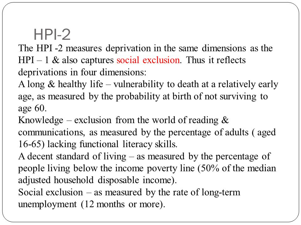 HPI-2 The HPI -2 measures deprivation in the same dimensions as the HPI – 1 & also captures social exclusion. Thus it reflects deprivations in four di