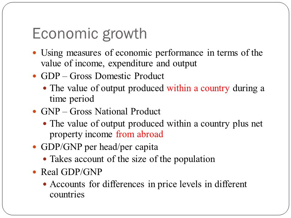 Economic growth Using measures of economic performance in terms of the value of income, expenditure and output GDP – Gross Domestic Product The value