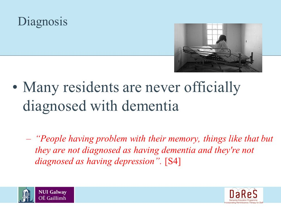 Diagnosis Many residents are never officially diagnosed with dementia –People having problem with their memory, things like that but they are not diagnosed as having dementia and they re not diagnosed as having depression.
