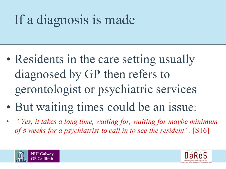 If a diagnosis is made Residents in the care setting usually diagnosed by GP then refers to gerontologist or psychiatric services But waiting times could be an issue : Yes, it takes a long time, waiting for, waiting for maybe minimum of 8 weeks for a psychiatrist to call in to see the resident.