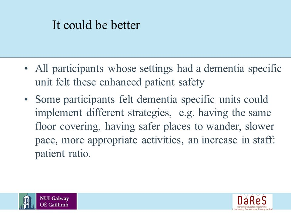 All participants whose settings had a dementia specific unit felt these enhanced patient safety Some participants felt dementia specific units could implement different strategies, e.g.