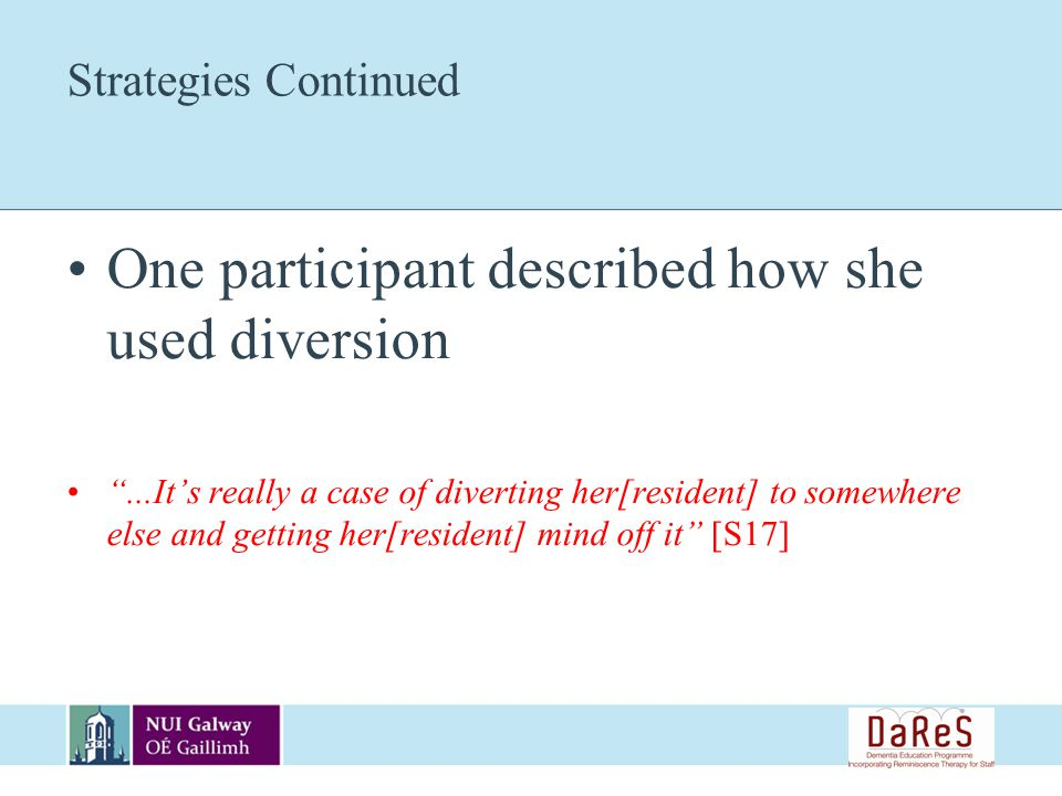 Strategies Continued One participant described how she used diversion...Its really a case of diverting her[resident] to somewhere else and getting her[resident] mind off it [S17]