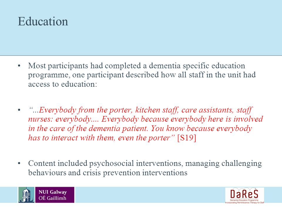 Education Most participants had completed a dementia specific education programme, one participant described how all staff in the unit had access to education:...Everybody from the porter, kitchen staff, care assistants, staff nurses: everybody....