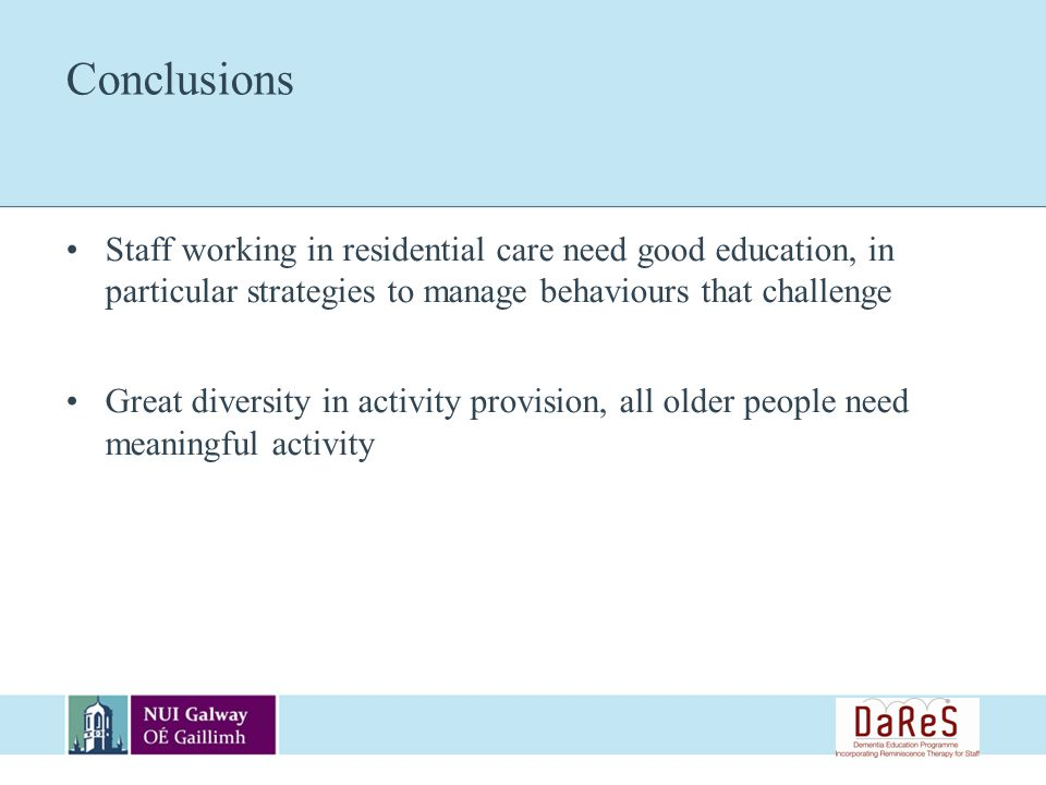 Conclusions Staff working in residential care need good education, in particular strategies to manage behaviours that challenge Great diversity in activity provision, all older people need meaningful activity