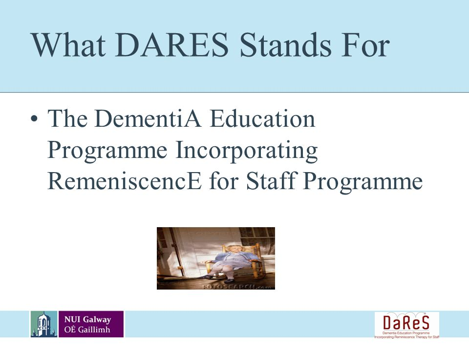 What DARES Stands For The DementiA Education Programme Incorporating RemeniscencE for Staff Programme