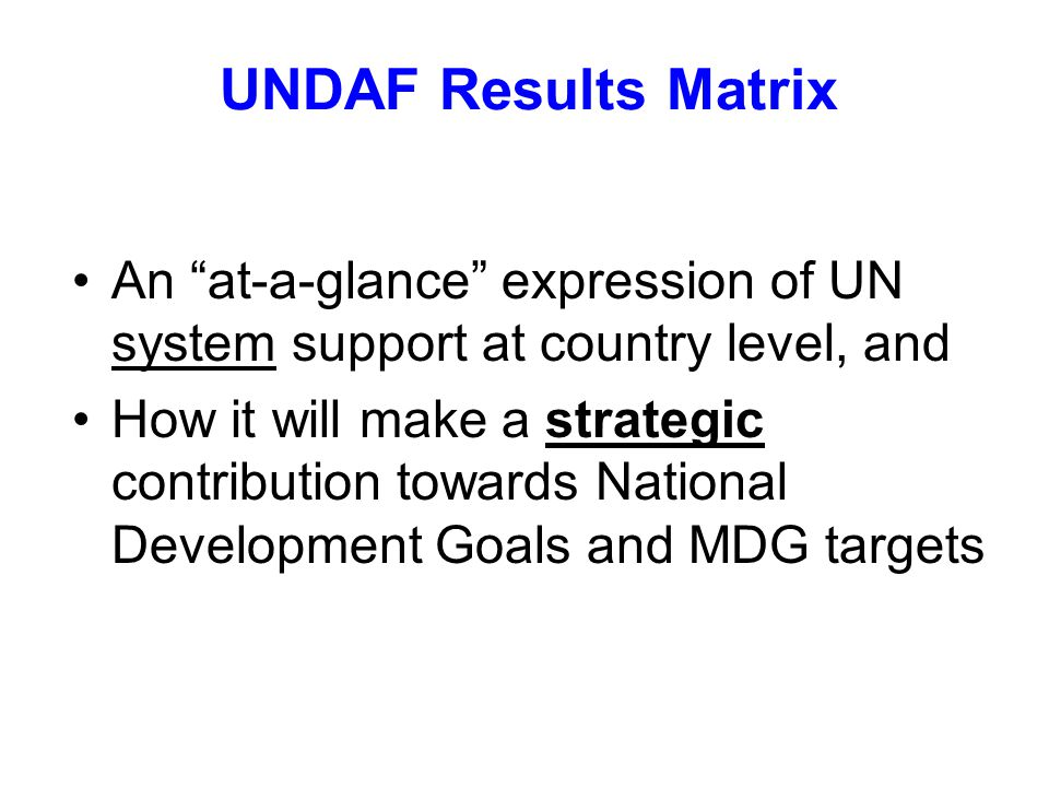 UNDAF Results Matrix An at-a-glance expression of UN system support at country level, and How it will make a strategic contribution towards National Development Goals and MDG targets