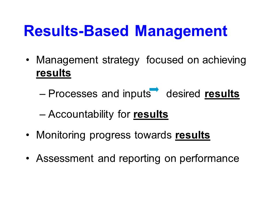 Results-Based Management Management strategy focused on achieving results –Processes and inputs desired results –Accountability for results Monitoring progress towards results Assessment and reporting on performance