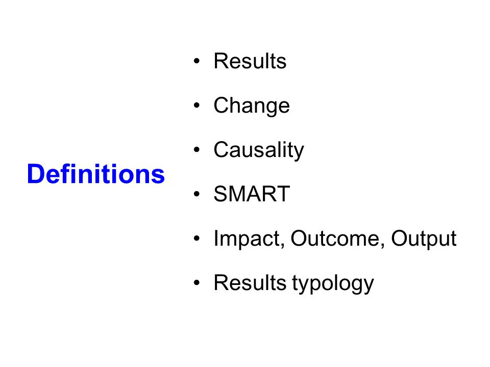 Definitions Results Change Causality SMART Impact, Outcome, Output Results typology