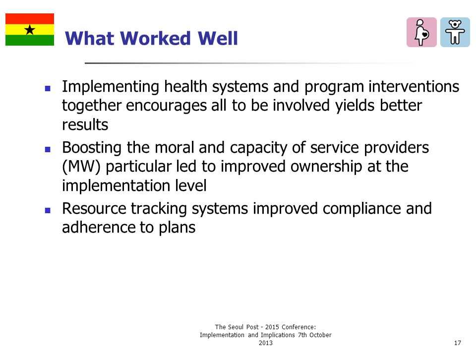 What Worked Well Implementing health systems and program interventions together encourages all to be involved yields better results Boosting the moral and capacity of service providers (MW) particular led to improved ownership at the implementation level Resource tracking systems improved compliance and adherence to plans The Seoul Post - 2015 Conference: Implementation and Implications 7th October 201317