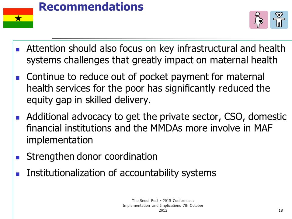 Recommendations Attention should also focus on key infrastructural and health systems challenges that greatly impact on maternal health Continue to reduce out of pocket payment for maternal health services for the poor has significantly reduced the equity gap in skilled delivery.