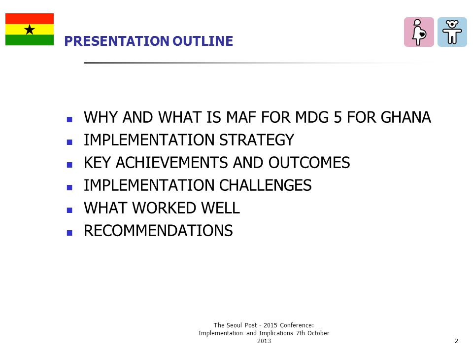 PRESENTATION OUTLINE WHY AND WHAT IS MAF FOR MDG 5 FOR GHANA IMPLEMENTATION STRATEGY KEY ACHIEVEMENTS AND OUTCOMES IMPLEMENTATION CHALLENGES WHAT WORKED WELL RECOMMENDATIONS The Seoul Post - 2015 Conference: Implementation and Implications 7th October 20132