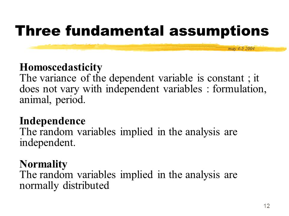 12 Three fundamental assumptions may 4-5 2004 Homoscedasticity The variance of the dependent variable is constant ; it does not vary with independent