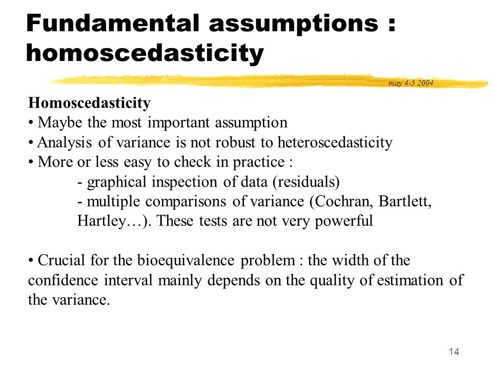 14 Fundamental assumptions : homoscedasticity may 4-5 2004 Homoscedasticity Maybe the most important assumption Analysis of variance is not robust to