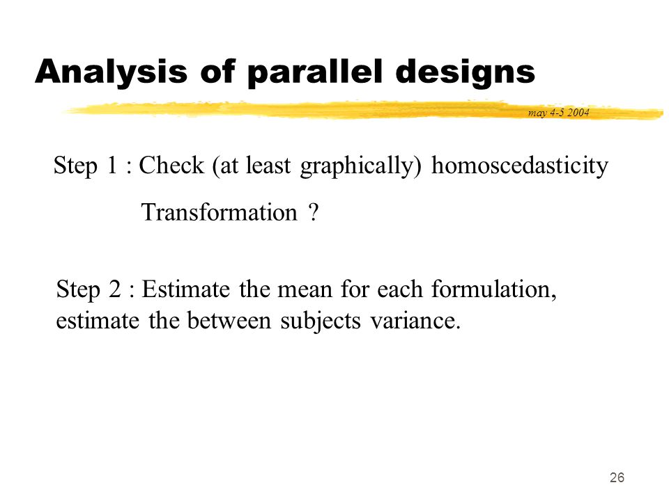 26 Analysis of parallel designs may 4-5 2004 Step 1 : Check (at least graphically) homoscedasticity Step 2 : Estimate the mean for each formulation, e