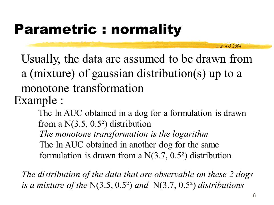 7 Parametric methods may 4-5 2004 Methods designed to analyze data from parametric distributions Standard methods work with 3 assumptions (detailed after) homoscedasticity independence normality Practically for bioequivalence studies AUC and CMAX : parametric methods