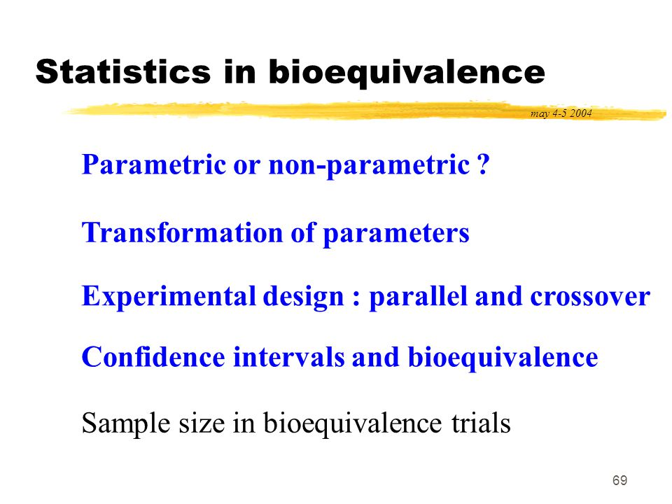 69 Statistics in bioequivalence may 4-5 2004 Parametric or non-parametric ? Transformation of parameters Experimental design : parallel and crossover