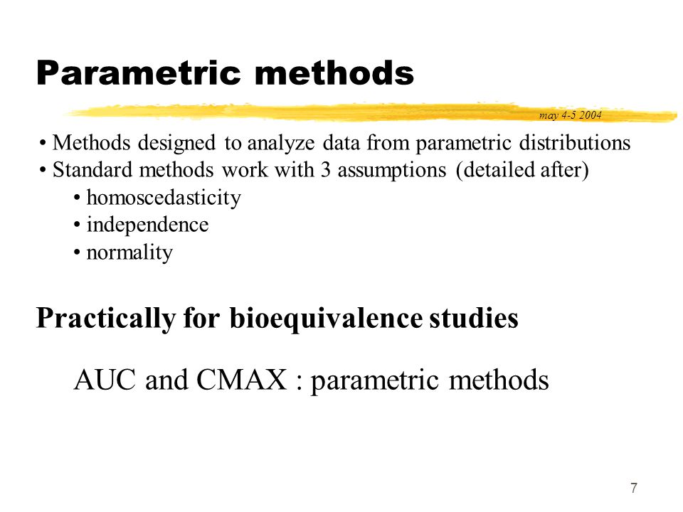 7 Parametric methods may 4-5 2004 Methods designed to analyze data from parametric distributions Standard methods work with 3 assumptions (detailed af