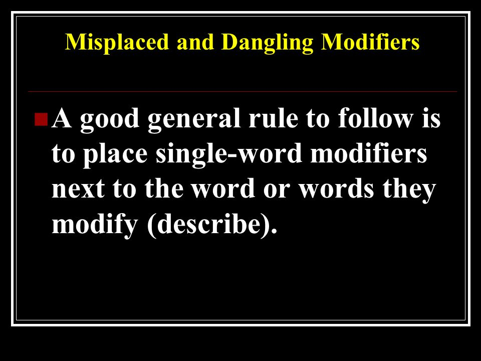 Misplaced and Dangling Modifiers A good general rule to follow is to place single-word modifiers next to the word or words they modify (describe).