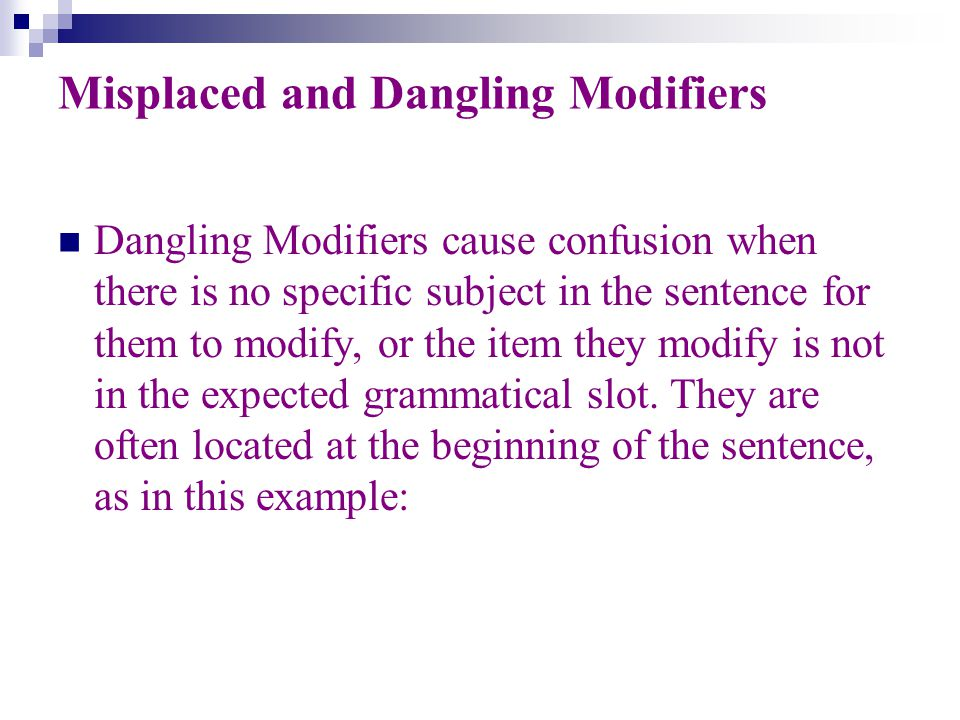Misplaced and Dangling Modifiers Dangling Modifiers cause confusion when there is no specific subject in the sentence for them to modify, or the item they modify is not in the expected grammatical slot.