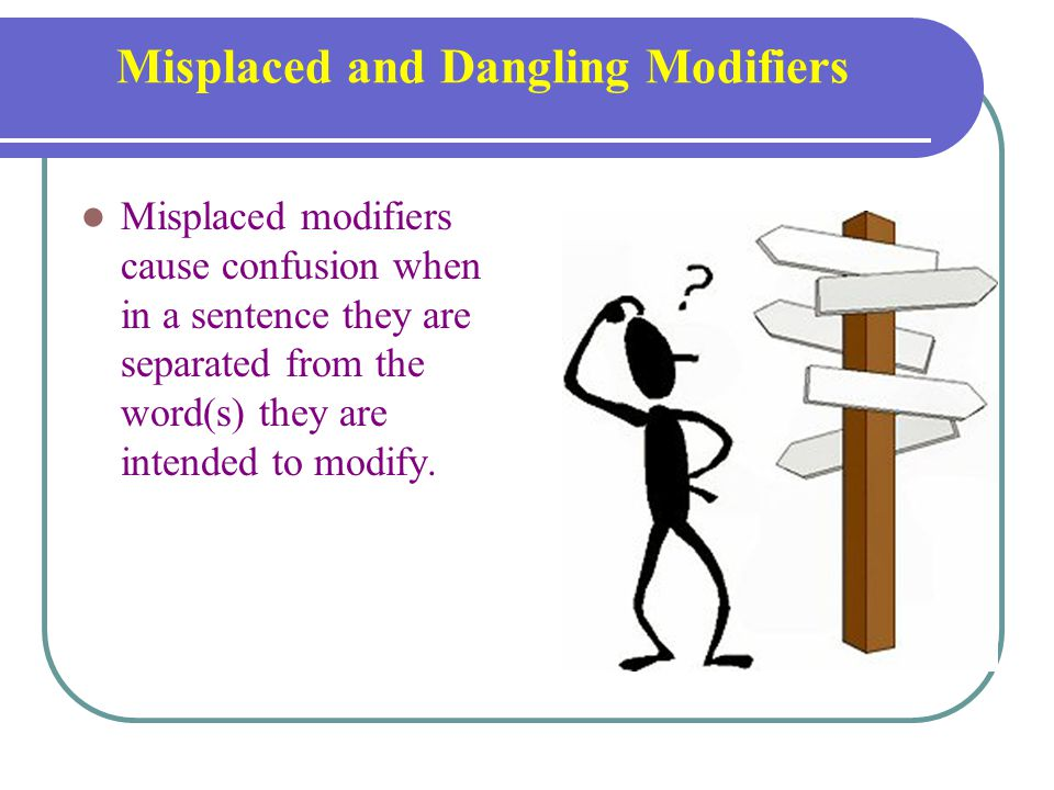 Misplaced and Dangling Modifiers Misplaced modifiers cause confusion when in a sentence they are separated from the word(s) they are intended to modify.