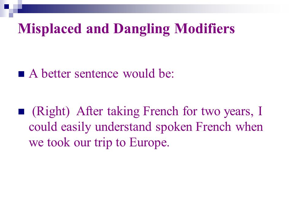 Misplaced and Dangling Modifiers A better sentence would be: (Right) After taking French for two years, I could easily understand spoken French when we took our trip to Europe.
