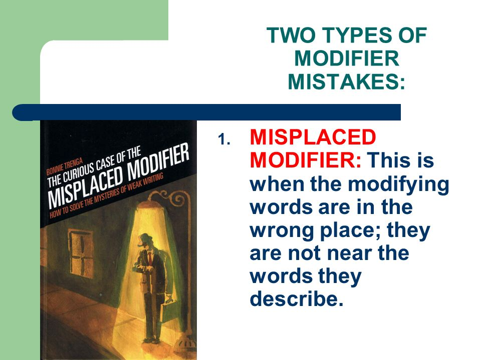 TWO TYPES OF MODIFIER MISTAKES: 1.