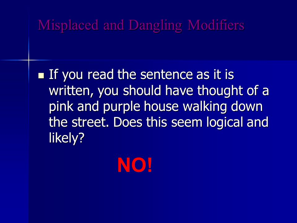 Misplaced and Dangling Modifiers If you read the sentence as it is written, you should have thought of a pink and purple house walking down the street.